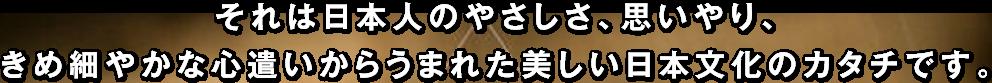 それは日本人のやさしさ、思いやり、きめ細やかな心遣いからうまれた美しい日本文化のカタチです。